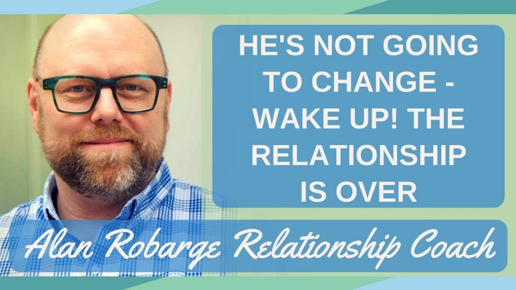 He's Not Going to Change – Wake Up! The Relationship is Over (You need skills to end.)
