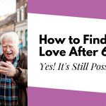 How to Find Love After 60 – Senior Dating Tips from a Professional Coach