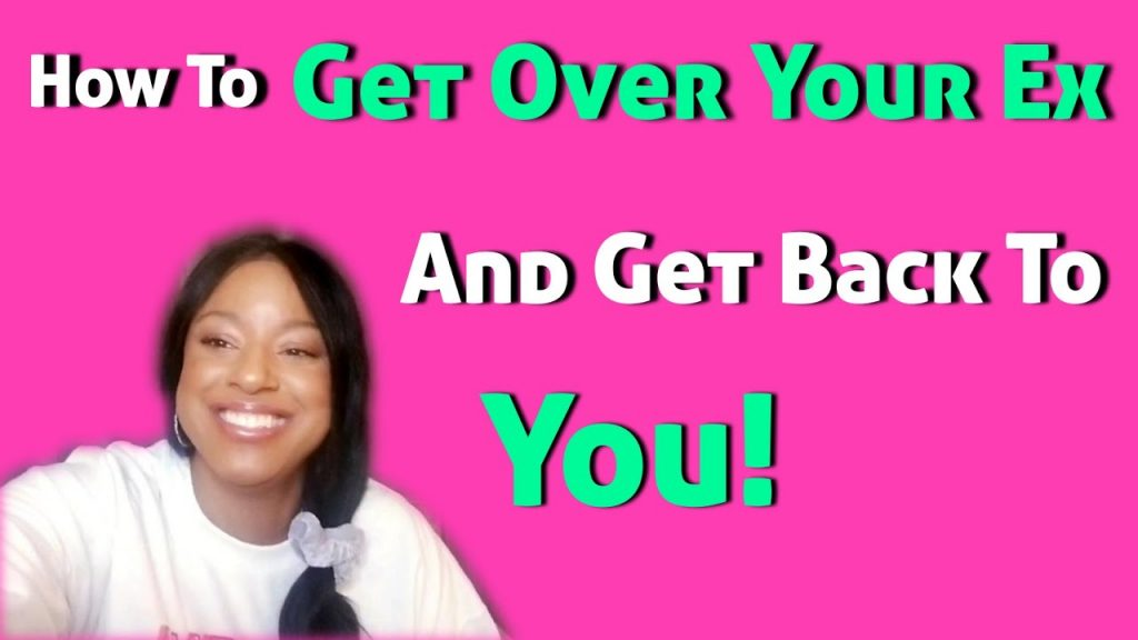 How To Get Over Your Ex And Get Back To You!